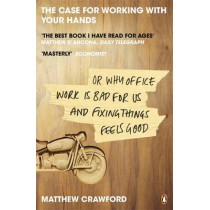The Case for Working with Your Hands: Or Why Office Work is Bad for Us and Fixing Things Feels Good by Matthew Crawford, 9780141047294