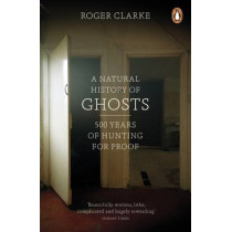 A Natural History of Ghosts: 500 Years of Hunting for Proof by Roger Clarke, 9780141048086