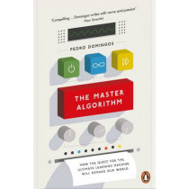 The Master Algorithm: How the Quest for the Ultimate Learning Machine Will Remake Our World by Pedro Domingos, 9780141979243