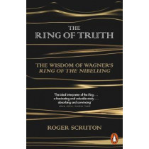 The Ring of Truth: The Wisdom of Wagner's Ring of the Nibelung by Roger Scruton, 9780141980720