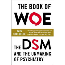 The Book of Woe: The DSM and the Unmaking of Psychiatry by Gary Greenberg, 9780142180921