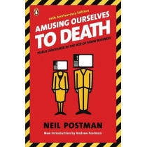 Amusing Ourselves to Death: Public Discourse in the Age of Show Business by Neil Postman, 9780143036531