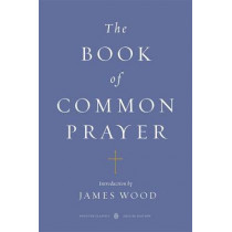 The Book of Common Prayer (Penguin Classics Deluxe Edition) by James Wood, 9780143106562