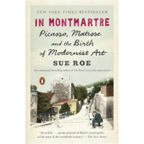 In Montmartre: Picasso, Matisse and the Birth of Modernist Art by Sue Roe, 9780143108122
