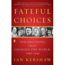 Fateful Choices: Ten Decisions That Changed the World, 1940-1941 by Professor of Modern History Ian Kershaw, 9780143113720