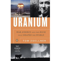 Uranium: War, Energy, and the Rock That Shaped the World by Tom Zoellner, 9780143116721