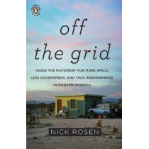 Off the Grid: Inside the Movement for More Space, Less Government, and True Independence in Mo dern America by Nick Rosen, 9780143117384