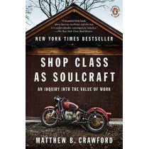 Shop Class as Soulcraft: An Inquiry Into the Value of Work by Matthew B Crawford, 9780143117469