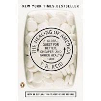 The Healing of America: A Global Quest for Better, Cheaper, and Fairer Health Care by T. R. REID, 9780143118213