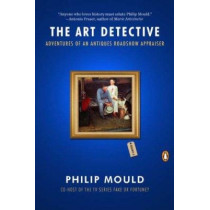 The Art Detective: Adventures of an Antiques Roadshow Appraiser by Philip Mould, 9780143119166