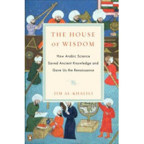 The House of Wisdom: How Arabic Science Saved Ancient Knowledge and Gave Us the Renaissance by Dr Jim Al-Khalili, 9780143120568