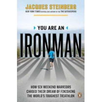 You Are an Ironman: How Six Weekend Warriors Chased Their Dream of Finishing the World's Toughest Triathlon by Jacques Steinberg, 9780143122074