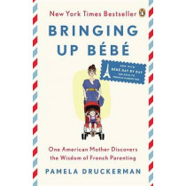 Bringing Up Bebe: One American Mother Discovers the Wisdom of French Parenting (Now with Bebe Day by Day: 100 Keys to French Parenting) by Pamela Druckerman, 9780143122968
