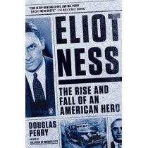Eliot Ness: The Rise and Fall of an American Hero by Douglas Perry, 9780143126287