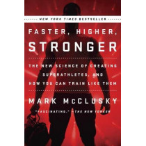 Faster, Higher, Stronger: The New Science of Creating Superathletes, and How You Can Train Like Them by Mark McClusky, 9780147516473