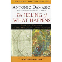The Feeling of What Happens: Body and Emotion in the Making of Consciousness by Antonio Damasio, 9780156010757
