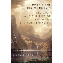 Inherit the Holy Mountain: Religion and the Rise of American Environmentalism by Mark Stoll, 9780190230869