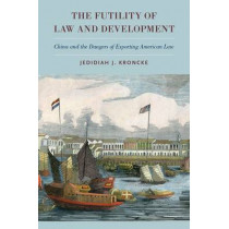 The Futility of Law and Development: China and the Dangers of Exporting American Law by Jedidiah J. Kroncke, 9780190233525