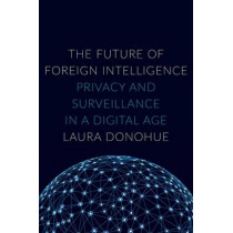 The Future of Foreign Intelligence: Privacy and Surveillance in a Digital Age by Laura K. Donohue, 9780190235383