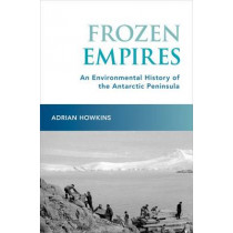 Frozen Empires: An Environmental History of the Antarctic Peninsula by Adrian Howkins, 9780190249144