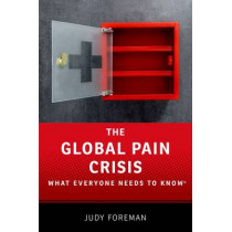 The Global Pain Crisis: What Everyone Needs to Know (R) by Judy Foreman, 9780190259235