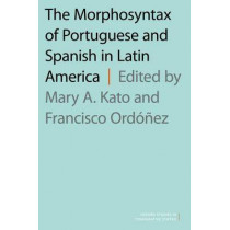 The Morphosyntax of Portuguese and Spanish in Latin America by Mary A. Kato, 9780190465896
