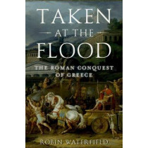 Taken at the Flood: The Roman Conquest of Greece by Robin Waterfield, 9780190468880