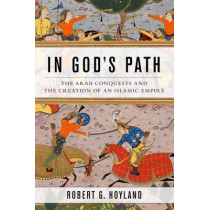 In God's Path: The Arab Conquests and the Creation of an Islamic Empire by Robert G. Hoyland, 9780190618575