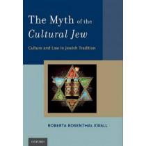 The Myth of the Cultural Jew: Culture and Law in Jewish Tradition by Roberta Rosenthal Kwall, 9780190627256