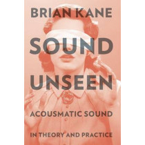 Sound Unseen: Acousmatic Sound in Theory and Practice by Brian Kane, 9780190632212