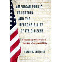 American Public Education and the Responsibility of its Citizens: Supporting Democracy in the Age of Accountability by Sarah Marie Stitzlein, 9780190657383