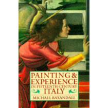 Painting and Experience in Fifteenth-Century Italy: A Primer in the Social History of Pictorial Style by Michael Baxandall, 9780192821447