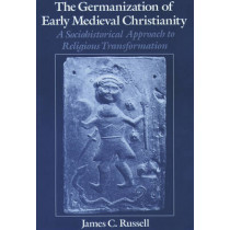 The Germanization of Early Medieval Christianity: A Sociohistorical Approach to Religious Transformation by James C. Russell, 9780195104660