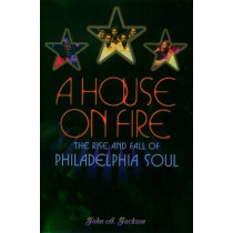 A House on Fire: The Rise and Fall of Philadelphia Soul by John A. Jackson, 9780195149722