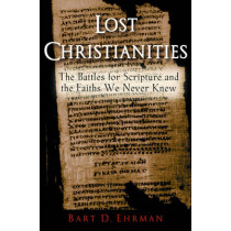 Lost Christianities: The Battles for Scripture and the Faiths We Never Knew by Bart D. Ehrman, 9780195182491