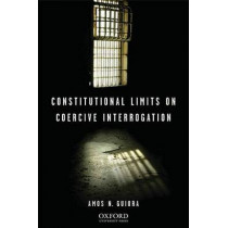 Constitutional Limits on Coercive Interrogation by Amos N. Guiora, 9780195340310