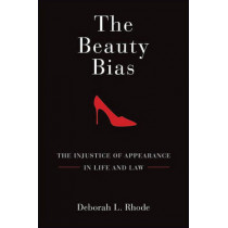 The Beauty Bias: The Injustice of Appearance in Life and Law by Deborah L. Rhode, 9780195372878