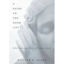 A Guide to the Good Life: The Ancient Art of Stoic Joy by William B. Irvine, 9780195374612