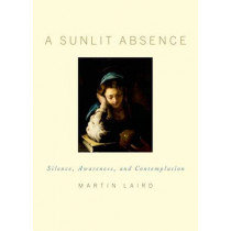 A Sunlit Absence: Silence, Awareness, and Contemplation by Martin Laird, 9780195378726