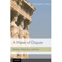 A Matter of Dispute: Morality, Democracy, and Law by Christopher J. Peters, 9780195387223