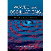 Waves and Oscillations: A Prelude to Quantum Mechanics by Walter Fox Smith, 9780195393491