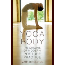 Yoga Body: The Origins of Modern Posture Practice by Mark Singleton, 9780195395341