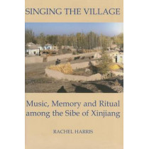 Singing the Village: Music, Memory and Ritual among the Sibe of Xinjiang by Rachel Harris, 9780197262979