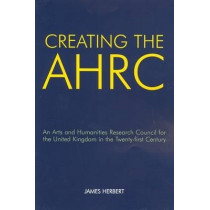 Creating the AHRC: An Arts and Humanities Research Council for the United Kingdom in the Twenty-first Century by James Herbert, 9780197264294