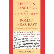 Religion, Language and Community in the Roman Near East: Constantine to Muhammad by Fergus Millar, 9780197265574