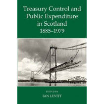 Treasury Control and Public Expenditure in Scotland 1885-1979 by Ian Levitt, 9780197265796
