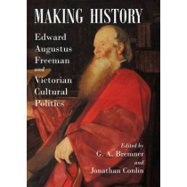 Making History: Edward Augustus Freeman and Victorian Cultural Politics by G. A. Bremner, 9780197265871