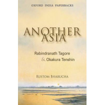 Another Asia: Rabindranath Tagore and Okakura Tenshin by Rustom Bharucha, 9780198062813