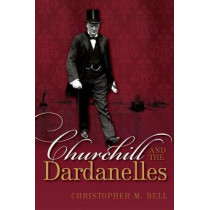 Churchill and the Dardanelles by Christopher M. Bell, 9780198702542