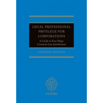 Legal Professional Privilege for Corporations: A Guide to Four Major Common Law Jurisdictions by Andrew Higgins, 9780198702689